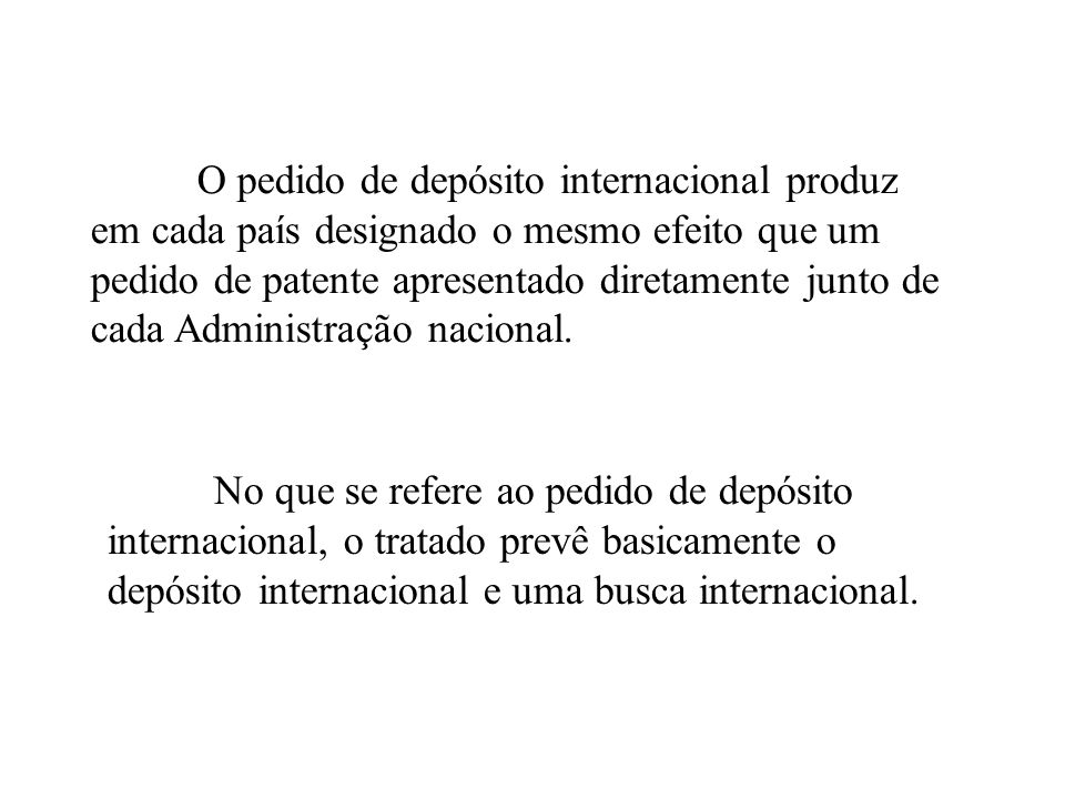 O pedido de depósito internacional produz em cada país designado o mesmo efeito que um pedido de patente apresentado diretamente junto de cada Administração nacional.