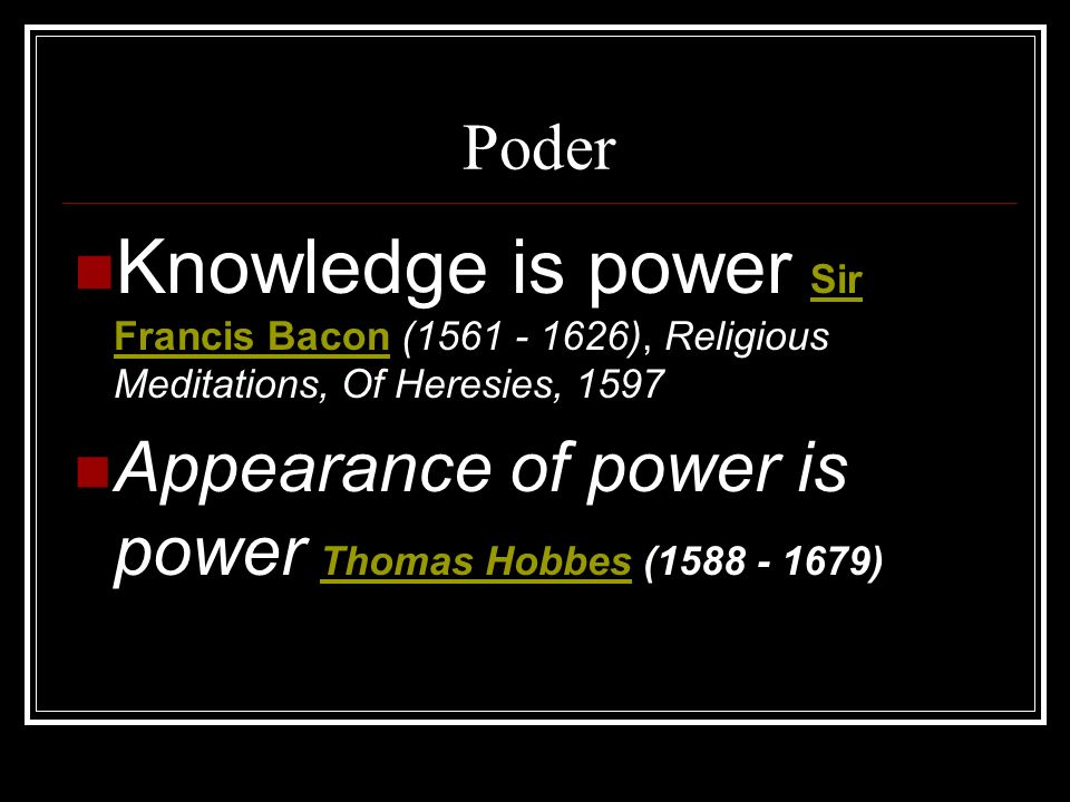 Poder Knowledge is power Sir Francis Bacon (1561 - 1626), Religious Meditations, Of Heresies, 1597.