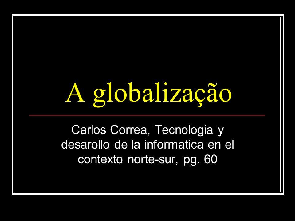 A globalização Carlos Correa, Tecnologia y desarollo de la informatica en el contexto norte-sur, pg.