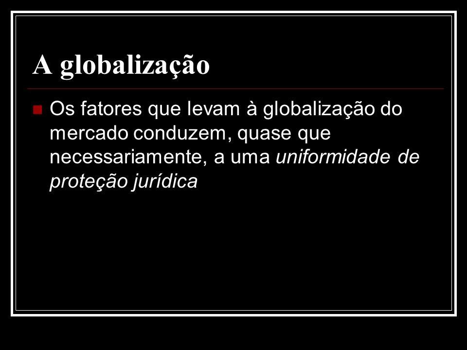 A globalização Os fatores que levam à globalização do mercado conduzem, quase que necessariamente, a uma uniformidade de proteção jurídica.
