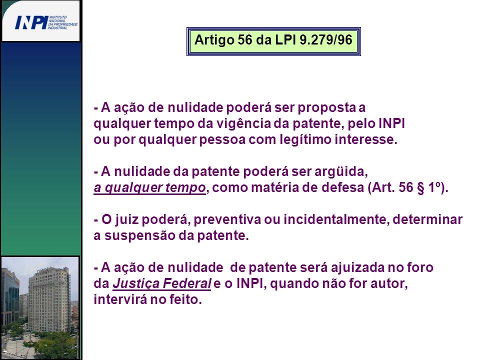 Artigo 56 da LPI 9.279/96 - A ação de nulidade poderá ser proposta a. qualquer tempo da vigência da patente, pelo INPI.