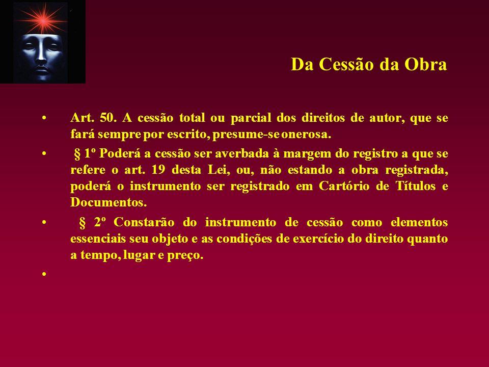 Da Cessão da Obra Art. 50. A cessão total ou parcial dos direitos de autor, que se fará sempre por escrito, presume-se onerosa.