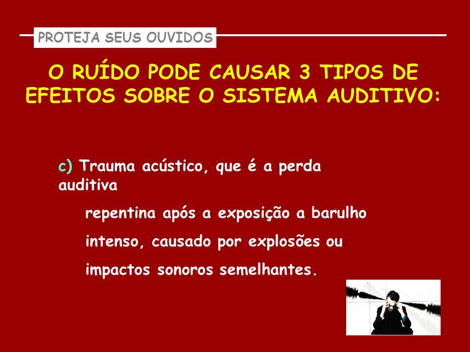 O RUÍDO PODE CAUSAR 3 TIPOS DE EFEITOS SOBRE O SISTEMA AUDITIVO:
