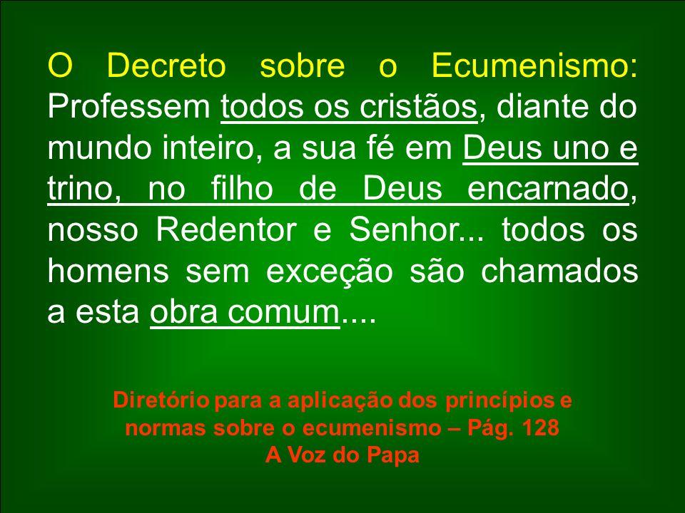 O Decreto sobre o Ecumenismo: Professem todos os cristãos, diante do mundo inteiro, a sua fé em Deus uno e trino, no filho de Deus encarnado, nosso Redentor e Senhor... todos os homens sem exceção são chamados a esta obra comum....
