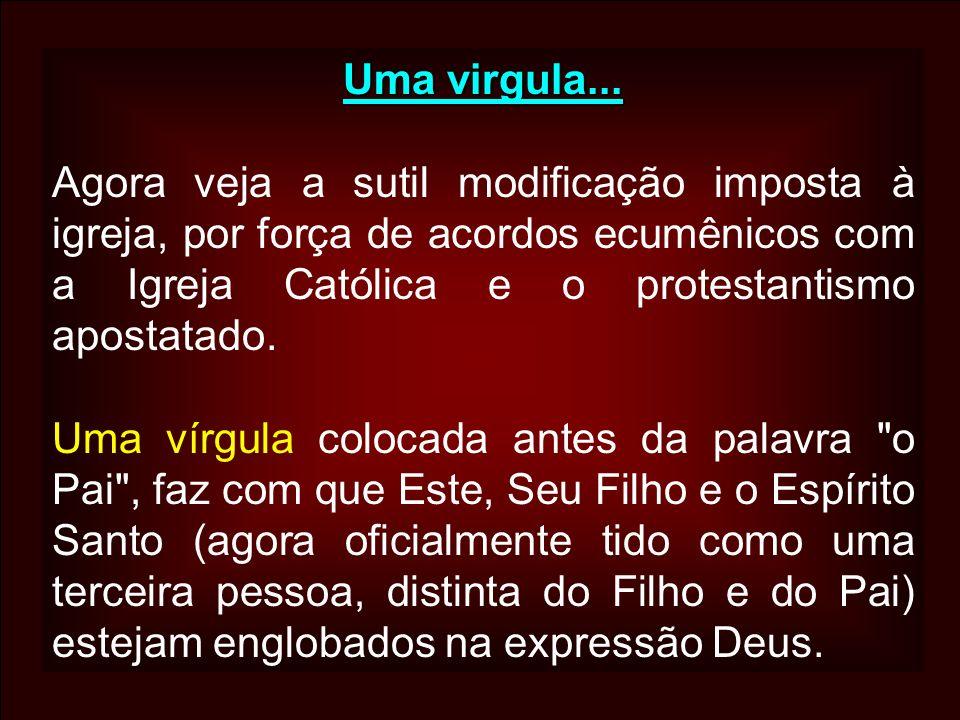 Uma virgula... Agora veja a sutil modificação imposta à igreja, por força de acordos ecumênicos com a Igreja Católica e o protestantismo apostatado.
