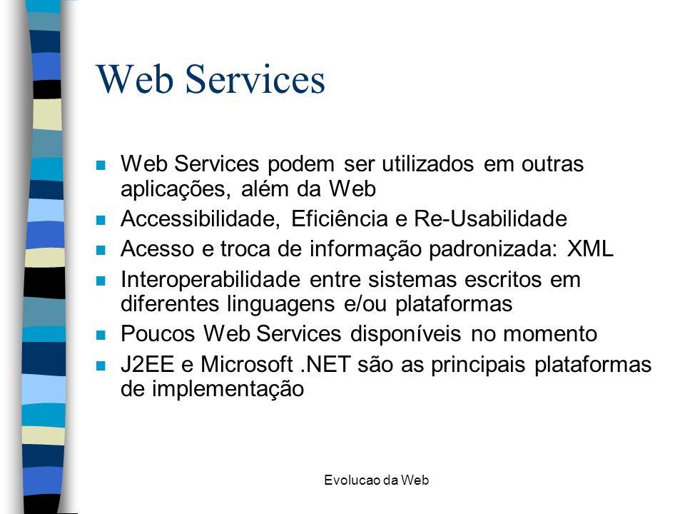 Web Services Web Services podem ser utilizados em outras aplicações, além da Web. Accessibilidade, Eficiência e Re-Usabilidade.