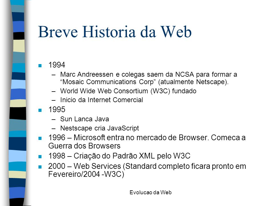 Breve Historia da Web 1994. Marc Andreessen e colegas saem da NCSA para formar a Mosaic Communications Corp (atualmente Netscape).