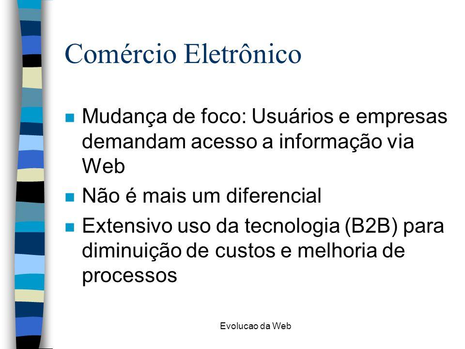 Comércio Eletrônico Mudança de foco: Usuários e empresas demandam acesso a informação via Web. Não é mais um diferencial.