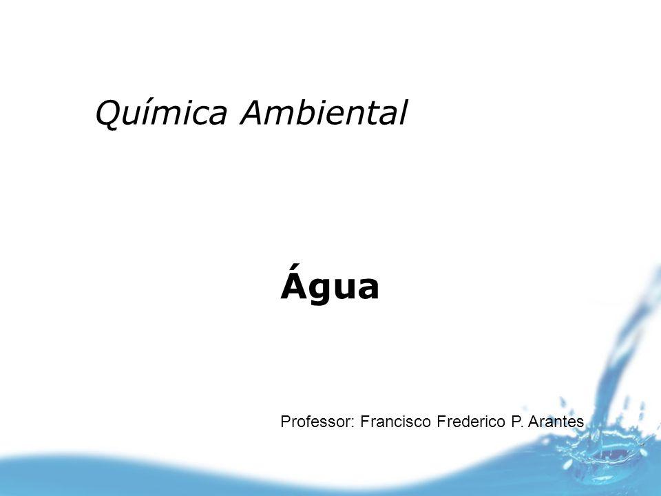 Química Ambiental Água Professor: Francisco Frederico P. Arantes