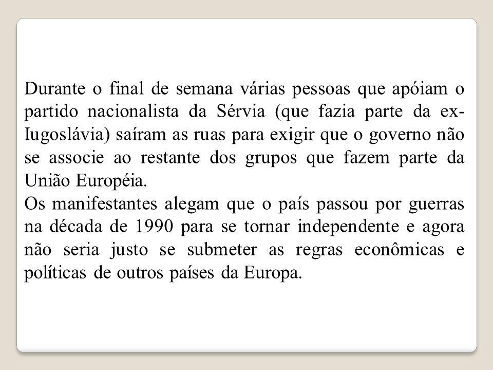 Durante o final de semana várias pessoas que apóiam o partido nacionalista da Sérvia (que fazia parte da ex-Iugoslávia) saíram as ruas para exigir que o governo não se associe ao restante dos grupos que fazem parte da União Européia.