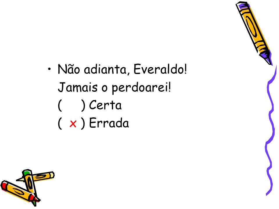 Não adianta, Everaldo! Jamais o perdoarei! ( ) Certa ( x ) Errada