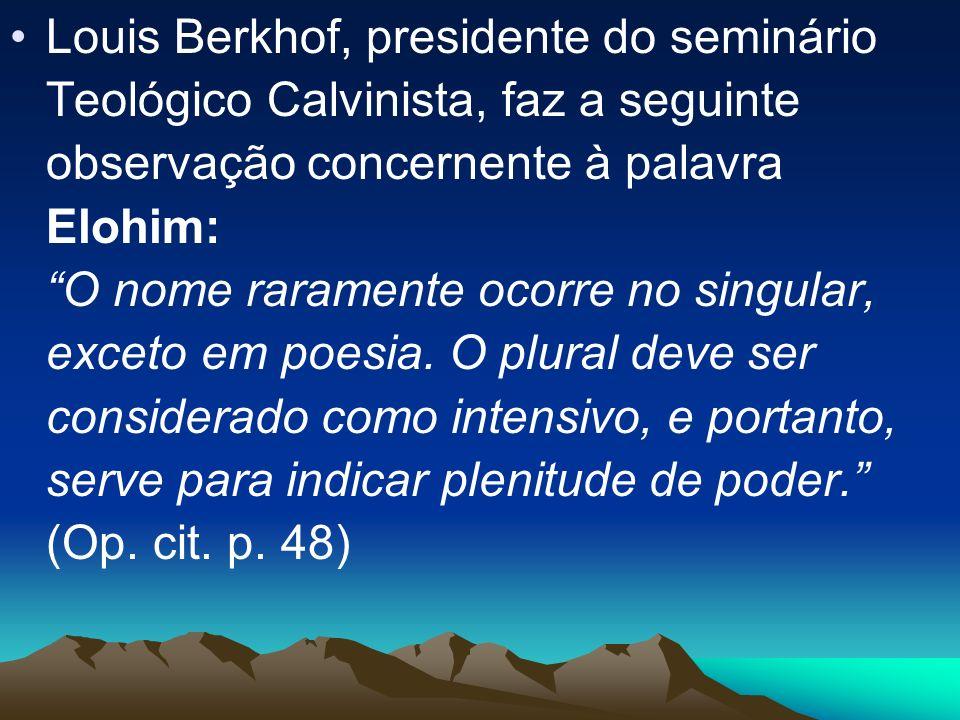 Louis Berkhof, presidente do seminário Teológico Calvinista, faz a seguinte observação concernente à palavra Elohim: O nome raramente ocorre no singular, exceto em poesia.