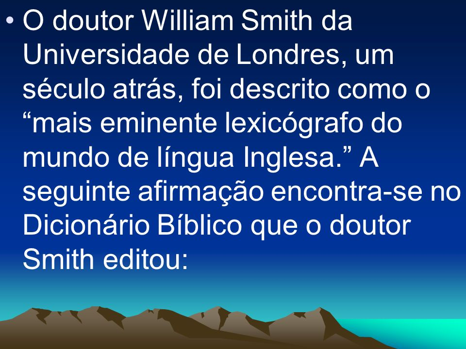 O doutor William Smith da Universidade de Londres, um século atrás, foi descrito como o mais eminente lexicógrafo do mundo de língua Inglesa. A seguinte afirmação encontra-se no Dicionário Bíblico que o doutor Smith editou: