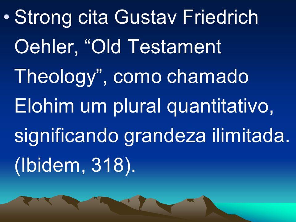Strong cita Gustav Friedrich Oehler, Old Testament Theology , como chamado Elohim um plural quantitativo, significando grandeza ilimitada.