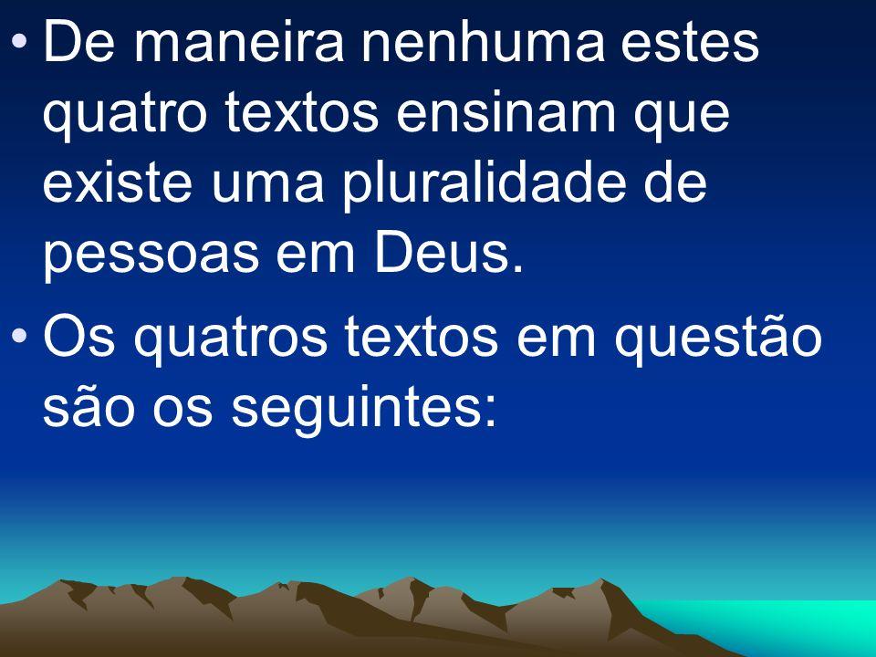 De maneira nenhuma estes quatro textos ensinam que existe uma pluralidade de pessoas em Deus.