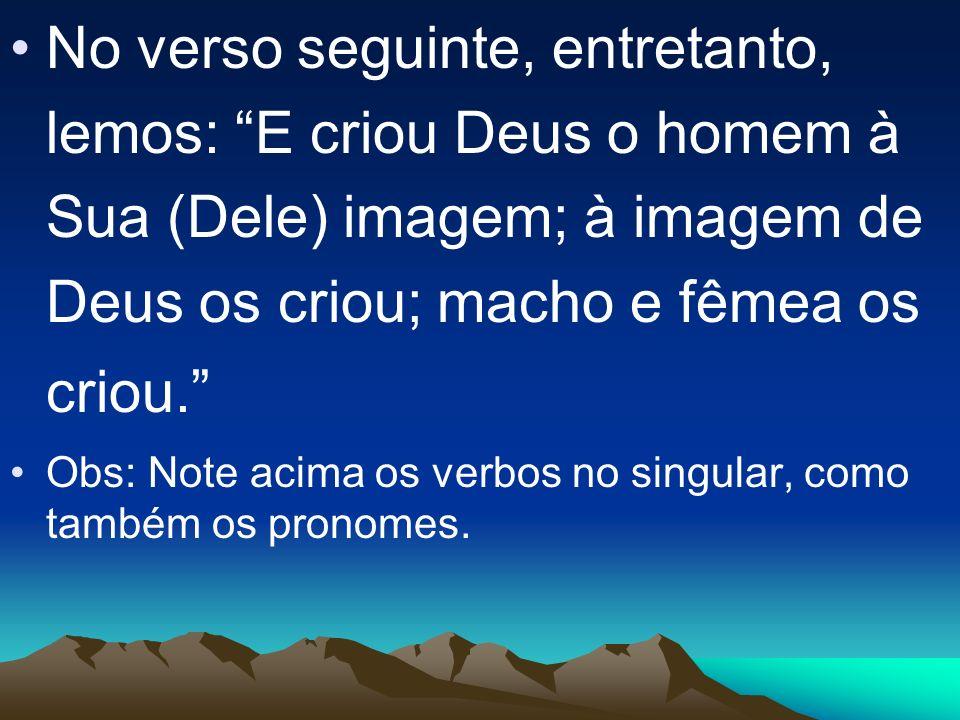 No verso seguinte, entretanto, lemos: E criou Deus o homem à Sua (Dele) imagem; à imagem de Deus os criou; macho e fêmea os criou.
