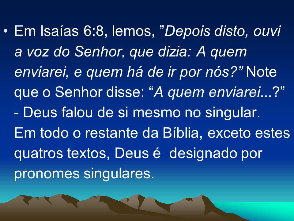 Em Isaías 6:8, lemos, Depois disto, ouvi a voz do Senhor, que dizia: A quem enviarei, e quem há de ir por nós Note que o Senhor disse: A quem enviarei... - Deus falou de si mesmo no singular.