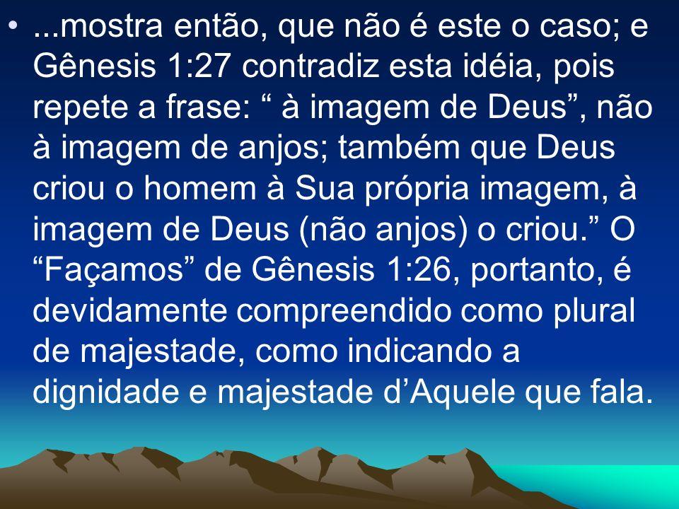 ...mostra então, que não é este o caso; e Gênesis 1:27 contradiz esta idéia, pois repete a frase: à imagem de Deus , não à imagem de anjos; também que Deus criou o homem à Sua própria imagem, à imagem de Deus (não anjos) o criou. O Façamos de Gênesis 1:26, portanto, é devidamente compreendido como plural de majestade, como indicando a dignidade e majestade d'Aquele que fala.