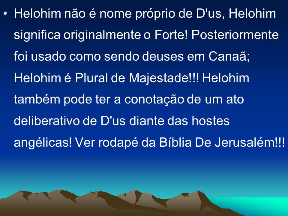 Helohim não é nome próprio de D us, Helohim significa originalmente o Forte.