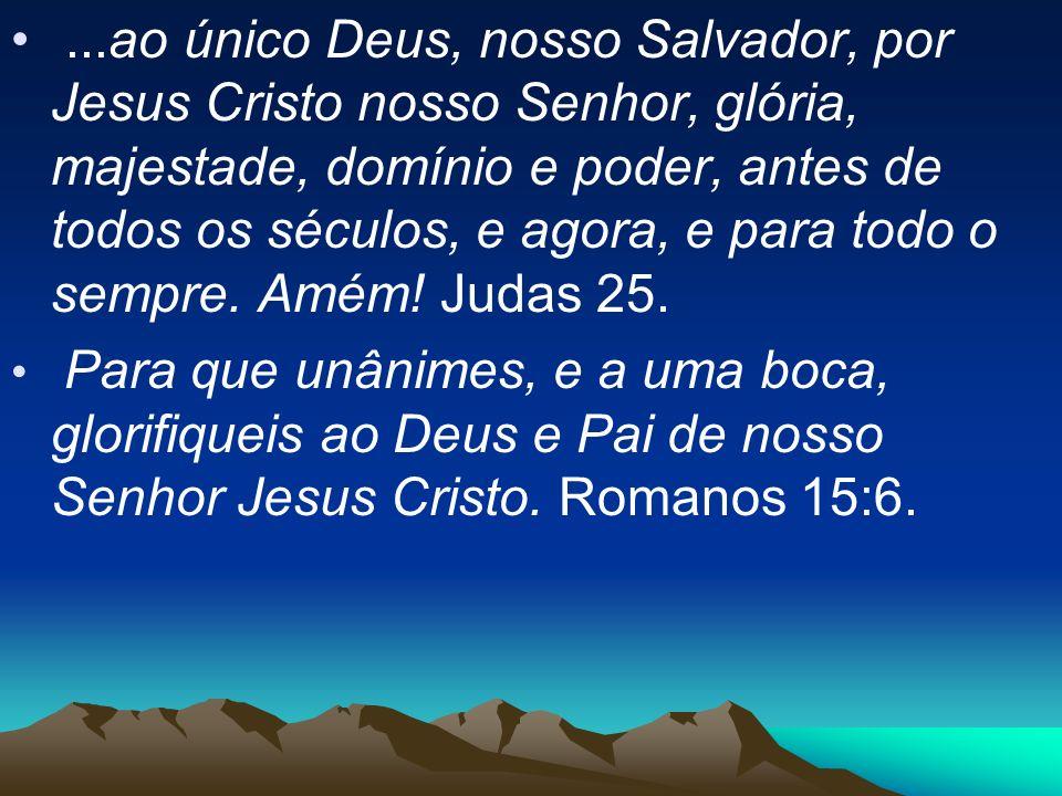 ...ao único Deus, nosso Salvador, por Jesus Cristo nosso Senhor, glória, majestade, domínio e poder, antes de todos os séculos, e agora, e para todo o sempre. Amém! Judas 25.