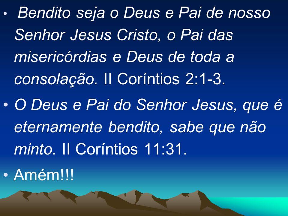 Bendito seja o Deus e Pai de nosso Senhor Jesus Cristo, o Pai das misericórdias e Deus de toda a consolação. II Coríntios 2:1-3.