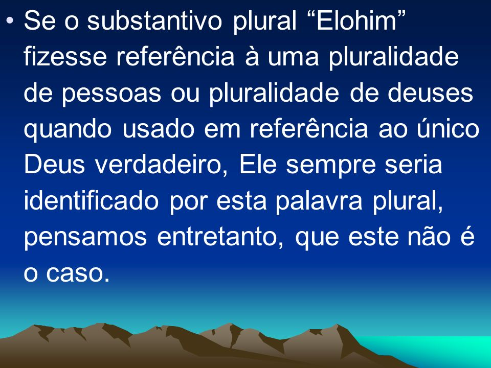 Se o substantivo plural Elohim fizesse referência à uma pluralidade de pessoas ou pluralidade de deuses quando usado em referência ao único Deus verdadeiro, Ele sempre seria identificado por esta palavra plural, pensamos entretanto, que este não é o caso.