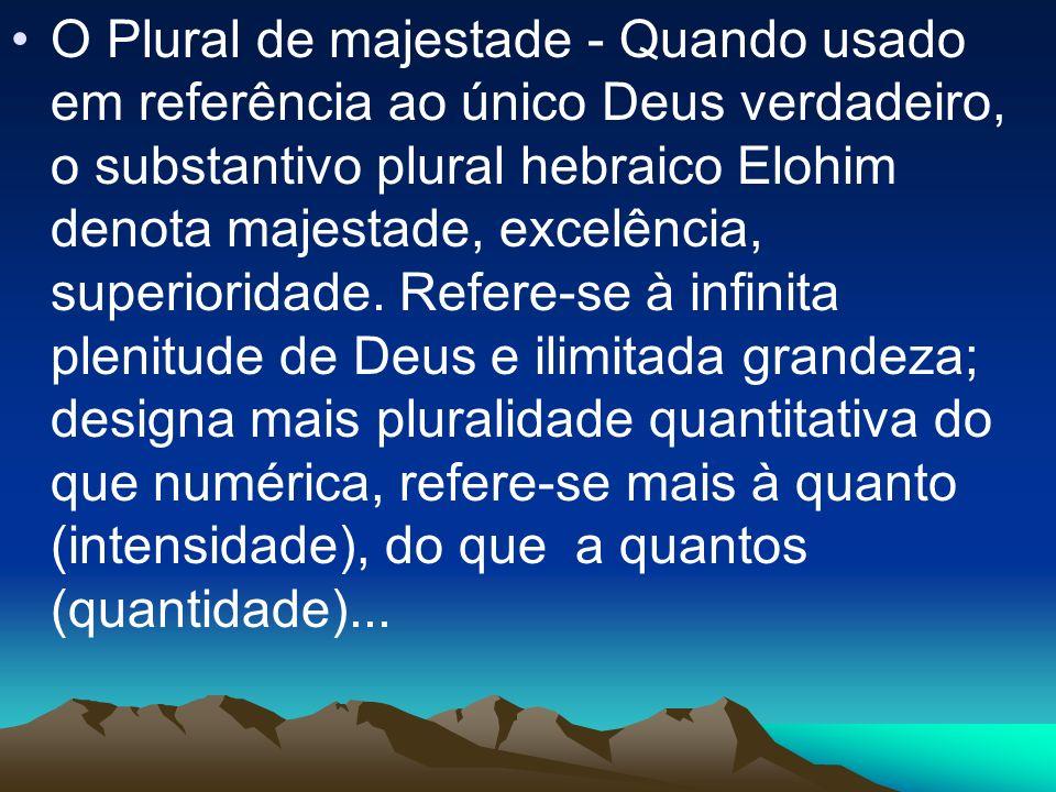 O Plural de majestade - Quando usado em referência ao único Deus verdadeiro, o substantivo plural hebraico Elohim denota majestade, excelência, superioridade.