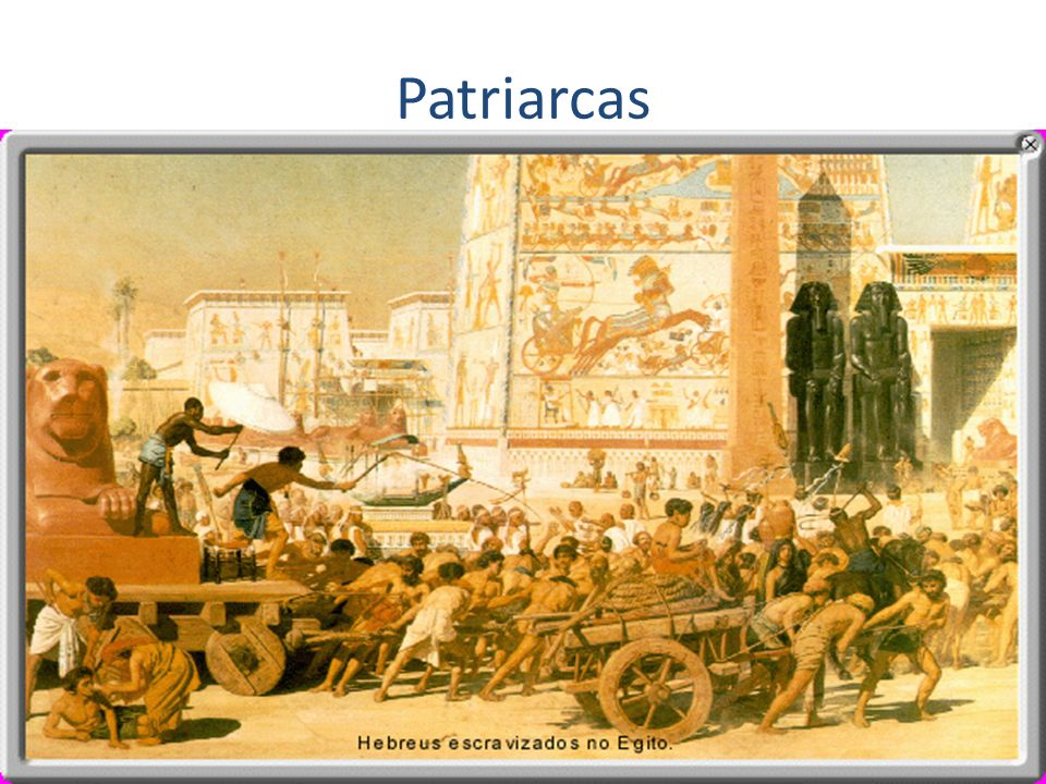 Patriarcas Abraão – condução dos hebreus para Canaã (Monoteísmo – Iavé); Isaac; Jacó – 12 descendentes (12 tribos);