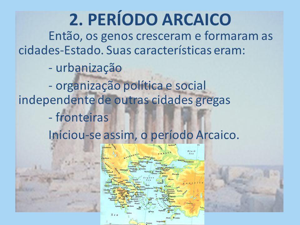 2. PERÍODO ARCAICO Então, os genos cresceram e formaram as cidades-Estado. Suas características eram: