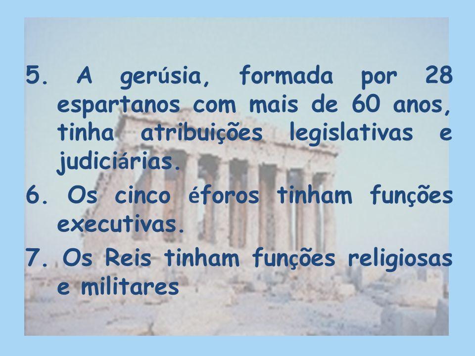 5. A gerúsia, formada por 28 espartanos com mais de 60 anos, tinha atribuições legislativas e judiciárias.