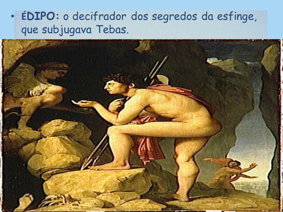 ÉDIPO: o decifrador dos segredos da esfinge, que subjugava Tebas.