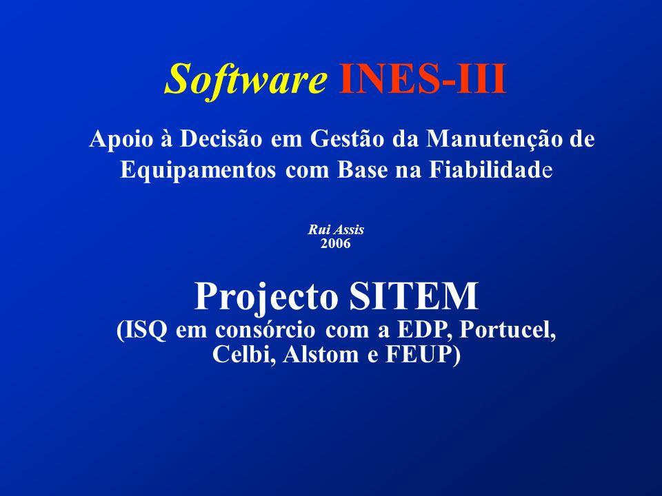 Software INES-III Apoio à Decisão em Gestão da Manutenção de Equipamentos com Base na Fiabilidade Rui Assis 2006 Projecto SITEM (ISQ em consórcio com a EDP, Portucel, Celbi, Alstom e FEUP)