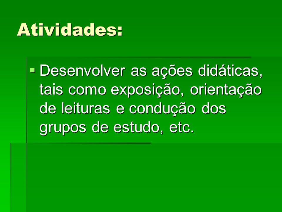 Atividades: Desenvolver as ações didáticas, tais como exposição, orientação de leituras e condução dos grupos de estudo, etc.