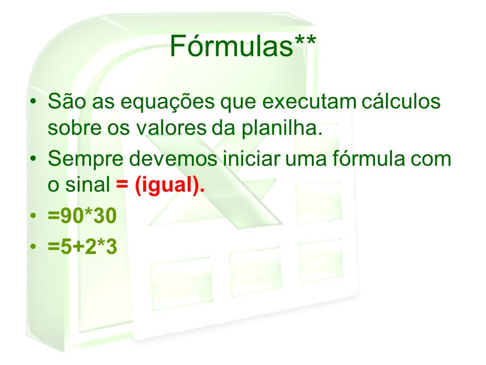 Fórmulas** São as equações que executam cálculos sobre os valores da planilha. Sempre devemos iniciar uma fórmula com o sinal = (igual).