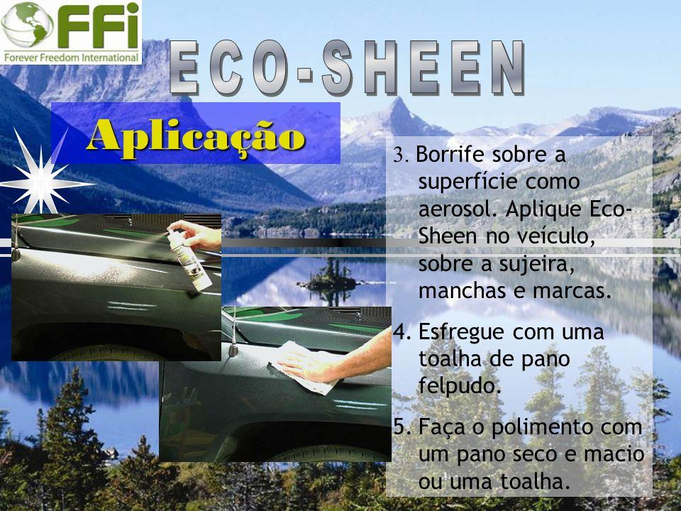 ECO-SHEEN Aplicação. 3. Borrife sobre a superfície como aerosol. Aplique Eco-Sheen no veículo, sobre a sujeira, manchas e marcas.