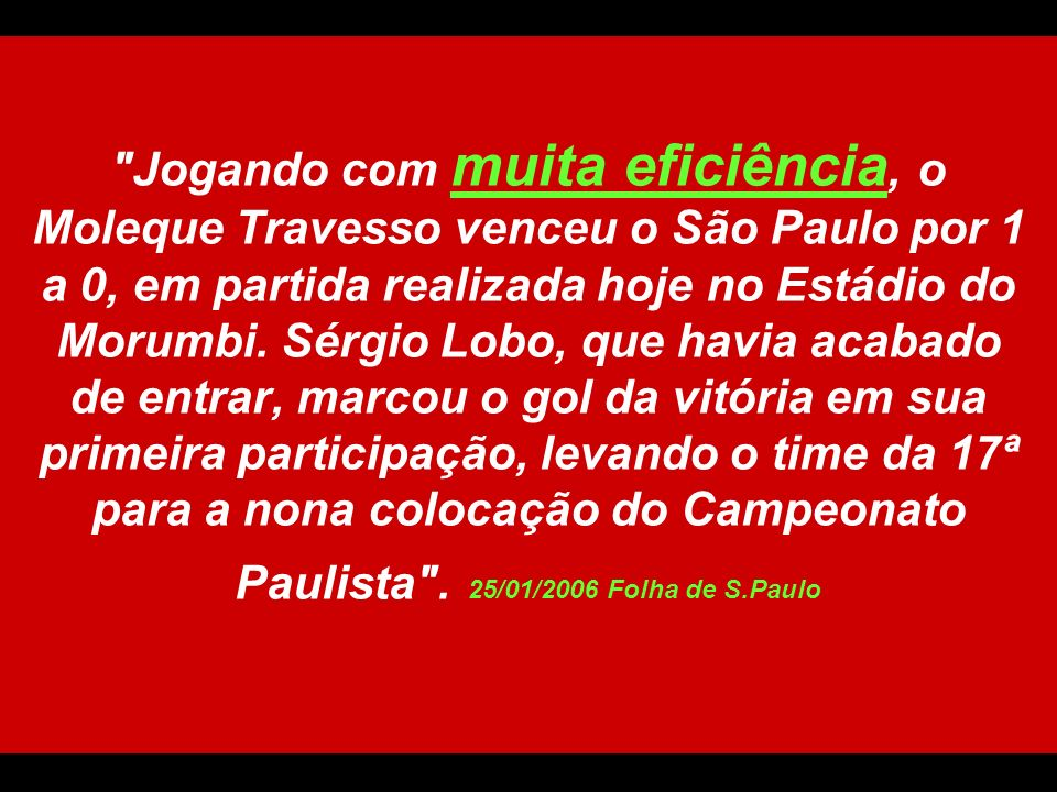 Jogando com muita eficiência, o Moleque Travesso venceu o São Paulo por 1 a 0, em partida realizada hoje no Estádio do Morumbi.