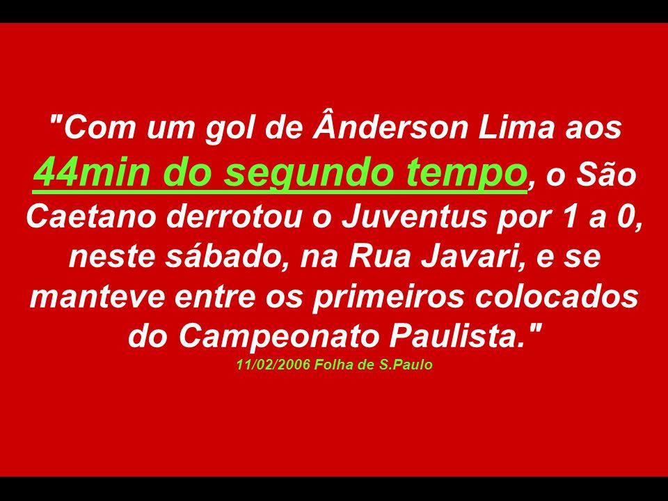 Com um gol de Ânderson Lima aos 44min do segundo tempo, o São Caetano derrotou o Juventus por 1 a 0, neste sábado, na Rua Javari, e se manteve entre os primeiros colocados do Campeonato Paulista. 11/02/2006 Folha de S.Paulo