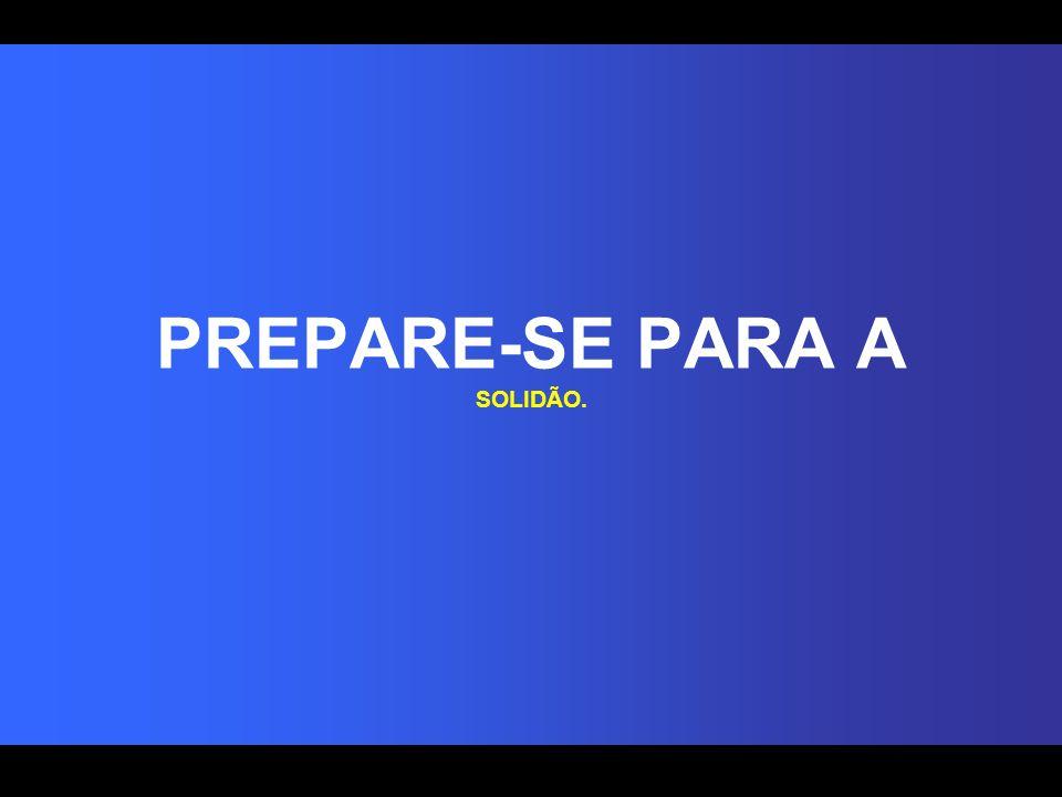 PREPARE-SE PARA A SOLIDÃO.