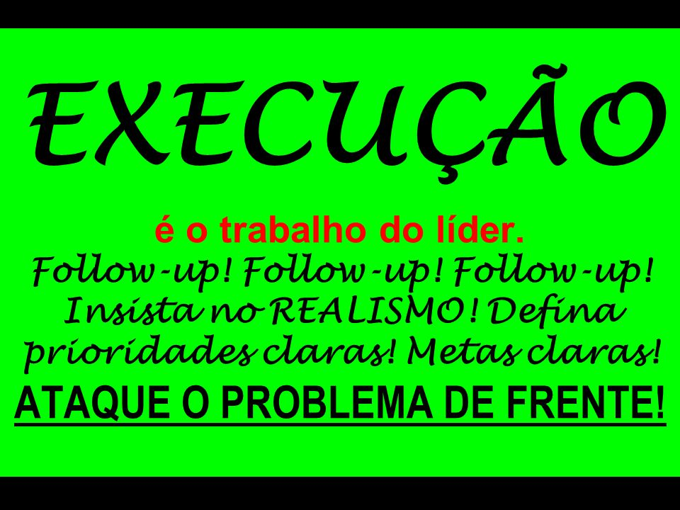 EXECUÇÃO é o trabalho do líder. Follow-up. Follow-up. Follow-up