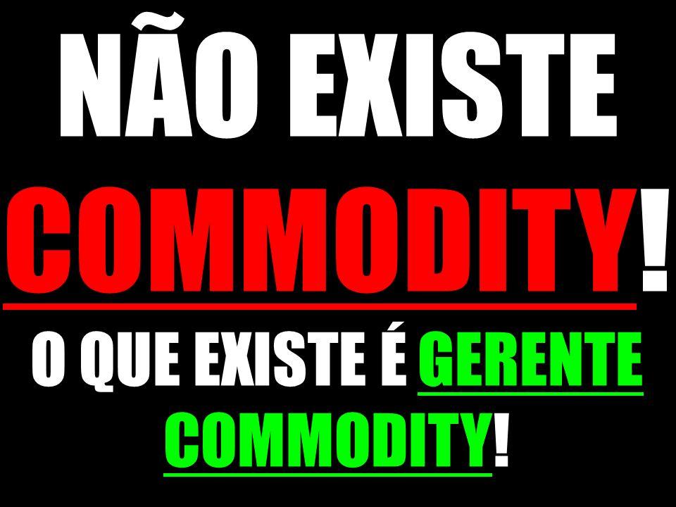 NÃO EXISTE COMMODITY! O QUE EXISTE É GERENTE