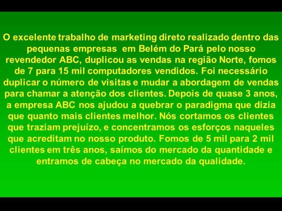 O excelente trabalho de marketing direto realizado dentro das pequenas empresas em Belém do Pará pelo nosso revendedor ABC, duplicou as vendas na região Norte, fomos de 7 para 15 mil computadores vendidos.