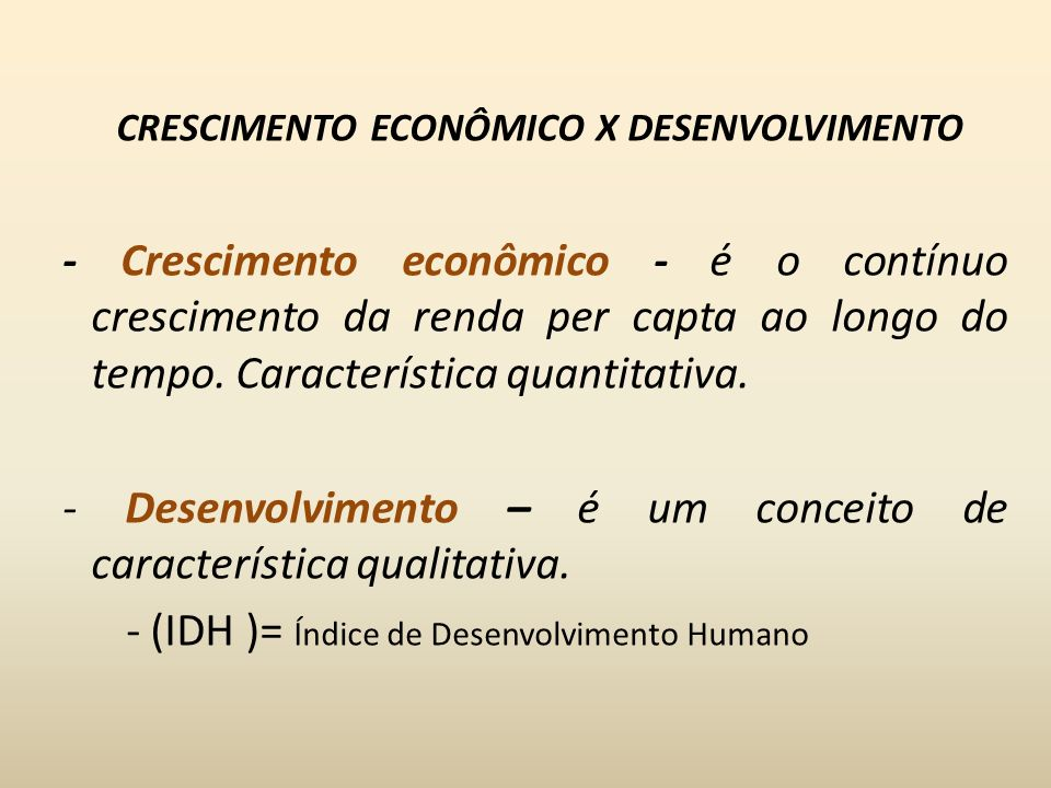 CRESCIMENTO ECONÔMICO X DESENVOLVIMENTO - Crescimento econômico - é o contínuo crescimento da renda per capta ao longo do tempo.