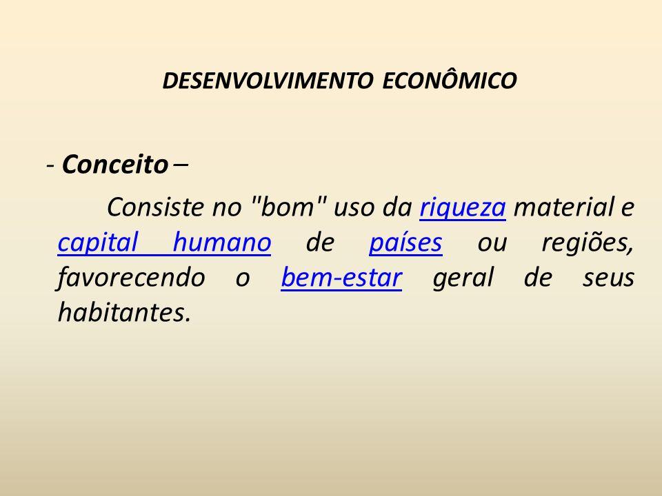 DESENVOLVIMENTO ECONÔMICO - Conceito – Consiste no bom uso da riqueza material e capital humano de países ou regiões, favorecendo o bem-estar geral de seus habitantes.