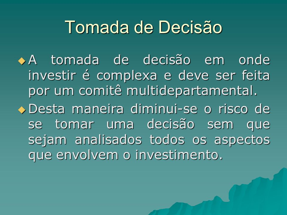 Tomada de DecisãoA tomada de decisão em onde investir é complexa e deve ser feita por um comitê multidepartamental.