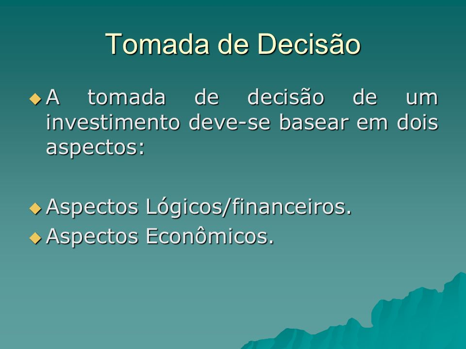 Tomada de Decisão A tomada de decisão de um investimento deve-se basear em dois aspectos: Aspectos Lógicos/financeiros.