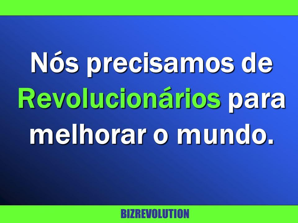 Nós precisamos de Revolucionários para melhorar o mundo.