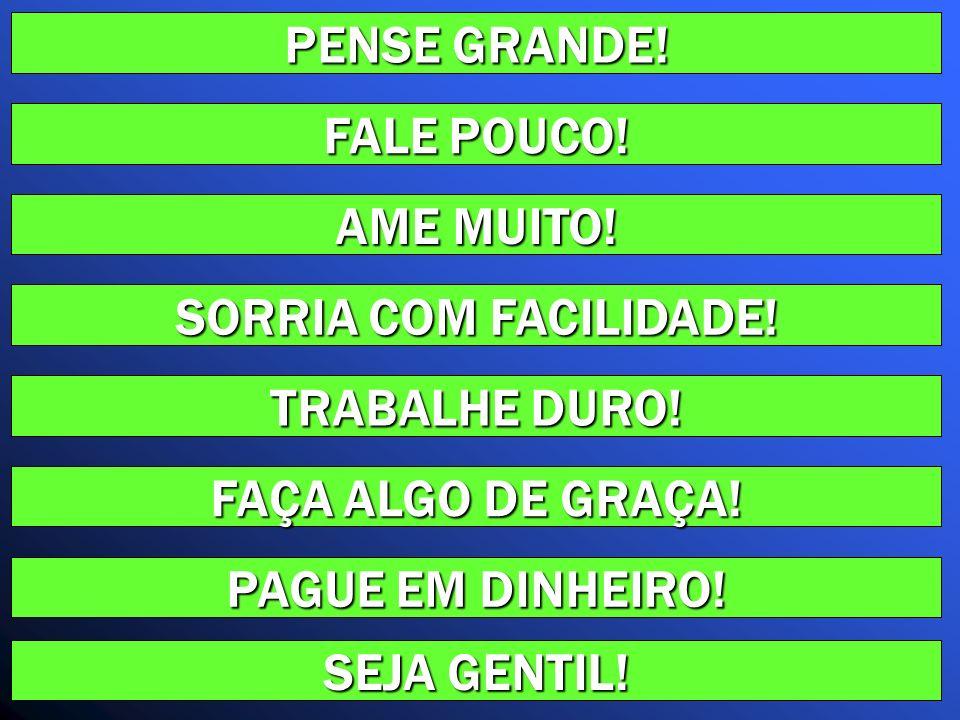 PENSE GRANDE! FALE POUCO! AME MUITO! SORRIA COM FACILIDADE! TRABALHE DURO! FAÇA ALGO DE GRAÇA! PAGUE EM DINHEIRO!