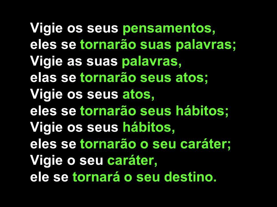 Vigie os seus pensamentos, eles se tornarão suas palavras; Vigie as suas palavras, elas se tornarão seus atos; Vigie os seus atos, eles se tornarão seus hábitos; Vigie os seus hábitos, eles se tornarão o seu caráter; Vigie o seu caráter, ele se tornará o seu destino.