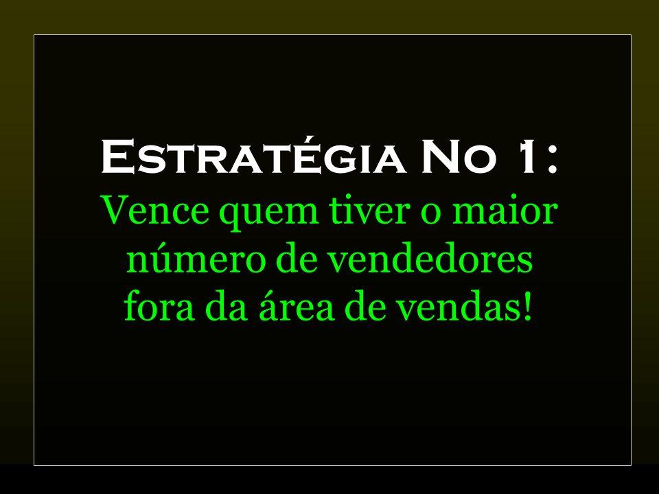 Estratégia No 1: Vence quem tiver o maior número de vendedores fora da área de vendas!