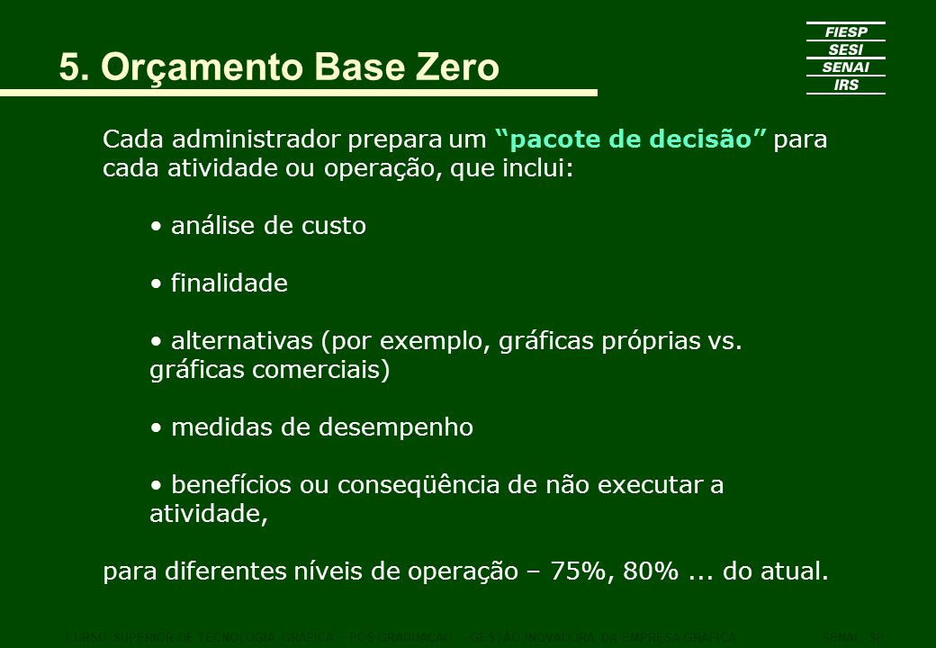 5. Orçamento Base Zero Cada administrador prepara um pacote de decisão para cada atividade ou operação, que inclui: